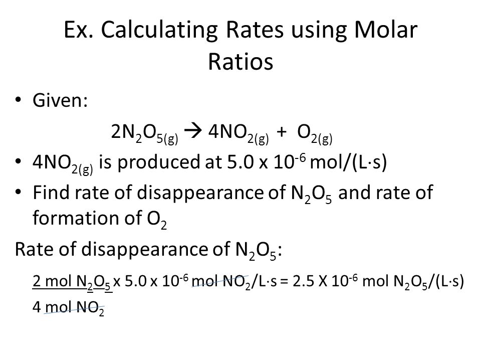 Ex. Calculating Rates using Molar Ratios Given: 2N 2 O 5(g) 4NO 2(g) + O 2(g) 4NO 2(g) is produced at 5.0 x 10 -6 mol/(L s) Find rate of disappearance