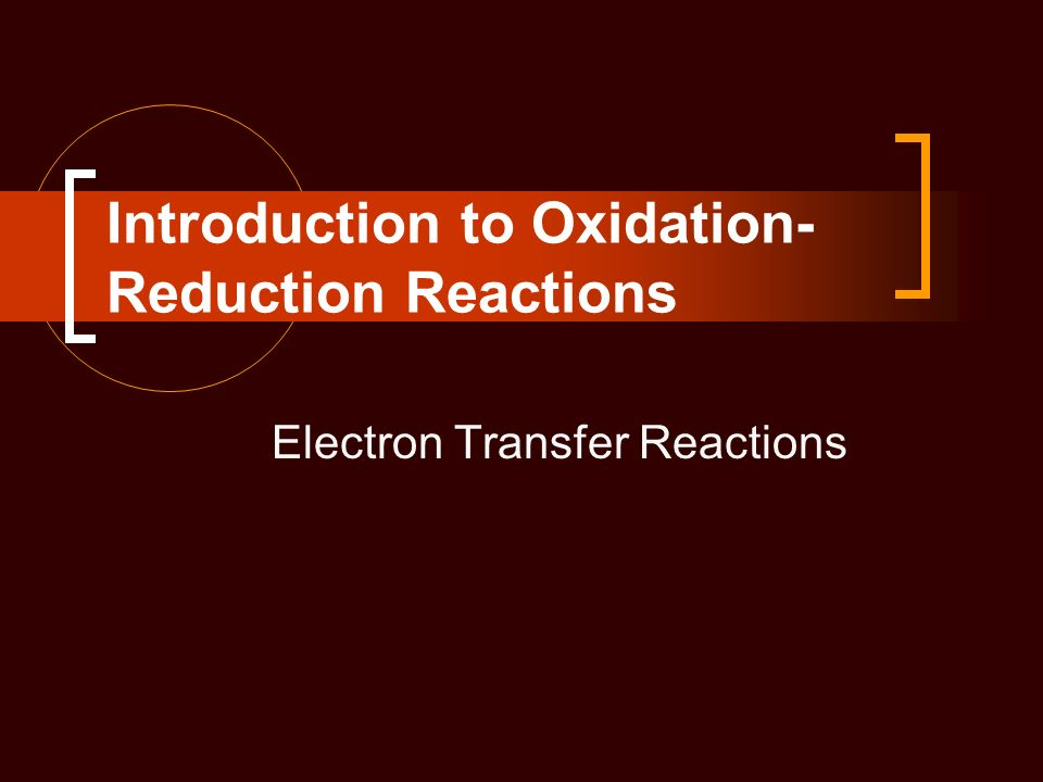 Introduction to Oxidation- Reduction Reactions Electron Transfer Reactions