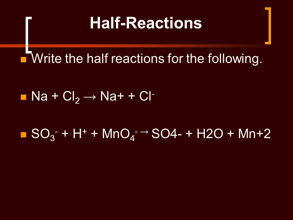 Half-Reactions Write the half reactions for the following. Na + Cl 2 Na+ + Cl - SO 3 - + H + + MnO 4 - SO4- + H2O + Mn+2