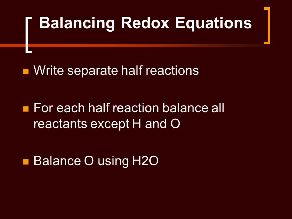 Balancing Redox Equations Write separate half reactions For each half reaction balance all reactants except H and O Balance O using H2O