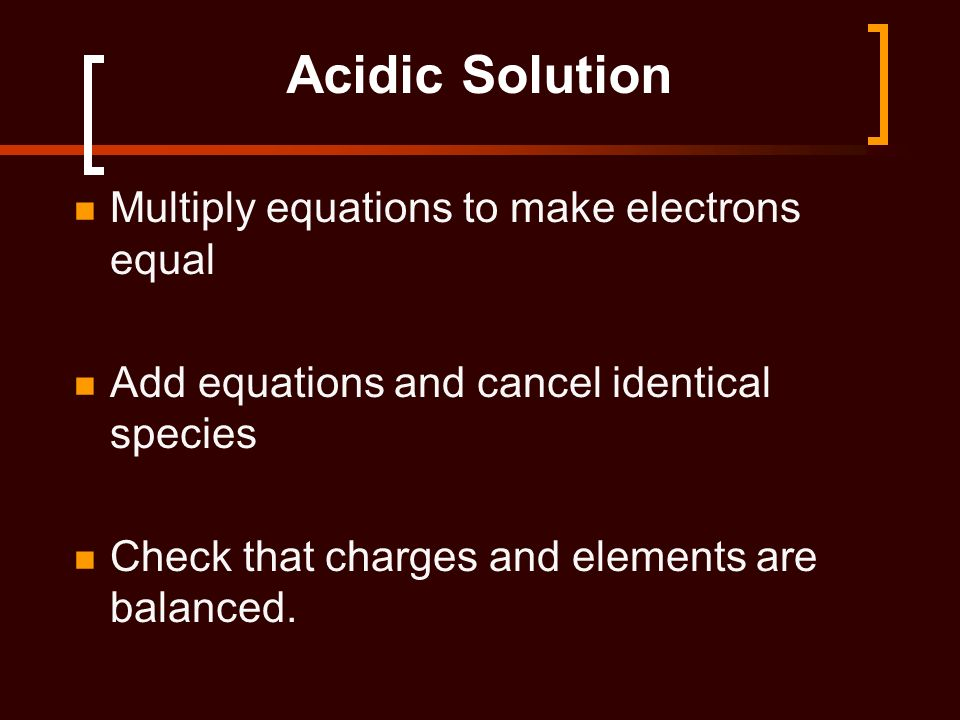 Acidic Solution Multiply equations to make electrons equal Add equations and cancel identical species Check that charges and elements are balanced.