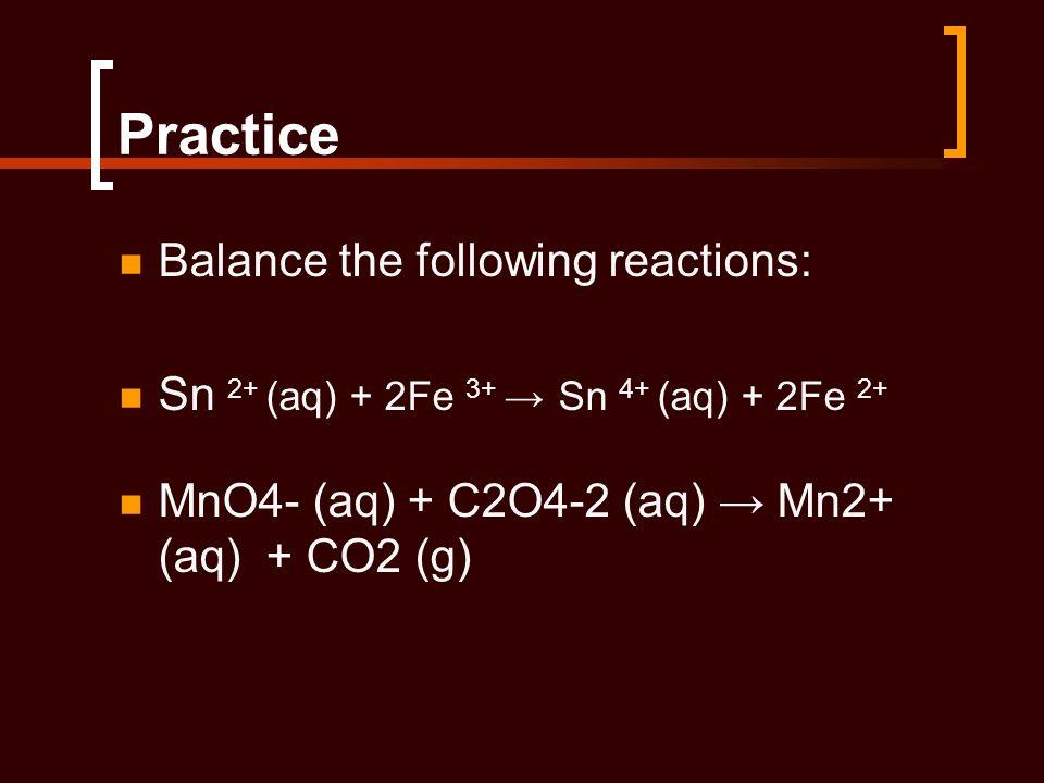Practice Balance the following reactions: Sn 2+ (aq) + 2Fe 3+ Sn 4+ (aq) + 2Fe 2+ MnO4- (aq) + C2O4-2 (aq) Mn2+ (aq) + CO2 (g)