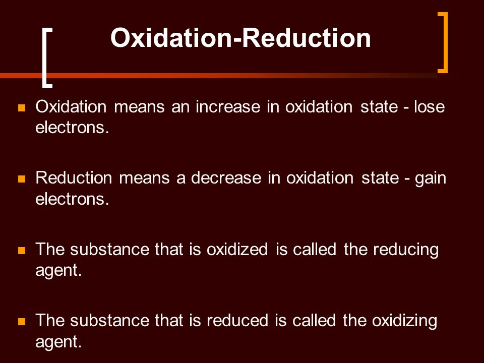 Oxidation-Reduction Oxidation means an increase in oxidation state - lose electrons. Reduction means a decrease in oxidation state - gain electrons. T