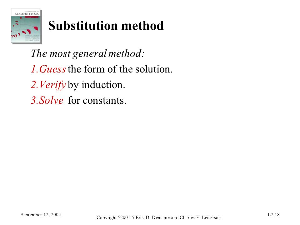 September 12, 2005 Copyright ?2001-5 Erik D. Demaine and Charles E. Leiserson L2.18 Substitution method The most general method: 1.Guess the form of t
