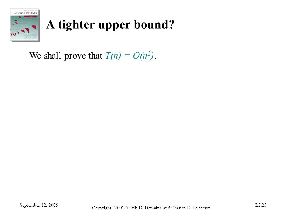 September 12, 2005 Copyright ?2001-5 Erik D. Demaine and Charles E. Leiserson L2.23 A tighter upper bound? We shall prove that T(n) = O(n 2 ).