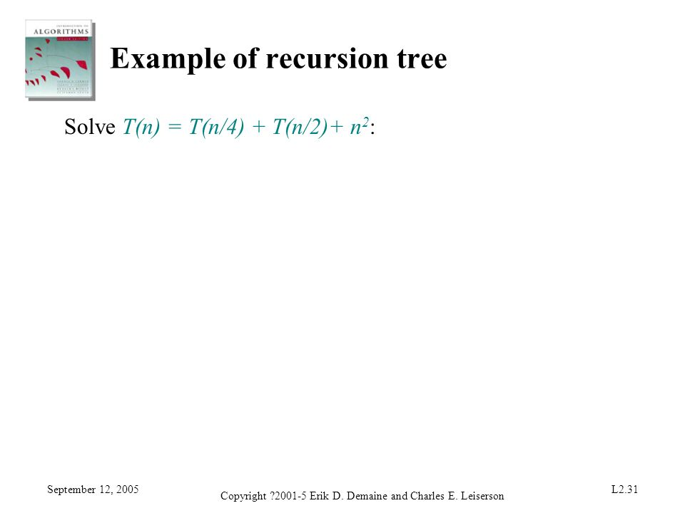 September 12, 2005 Copyright ?2001-5 Erik D. Demaine and Charles E. Leiserson L2.31 Example of recursion tree Solve T(n) = T(n/4) + T(n/2)+ n 2 :