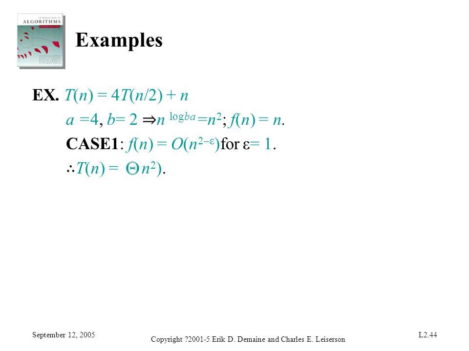 September 12, 2005 Copyright ?2001-5 Erik D. Demaine and Charles E. Leiserson L2.44 Examples EX. T(n) = 4T(n/2) + n a =4, b= 2 n logba =n 2 ; f(n) = n
