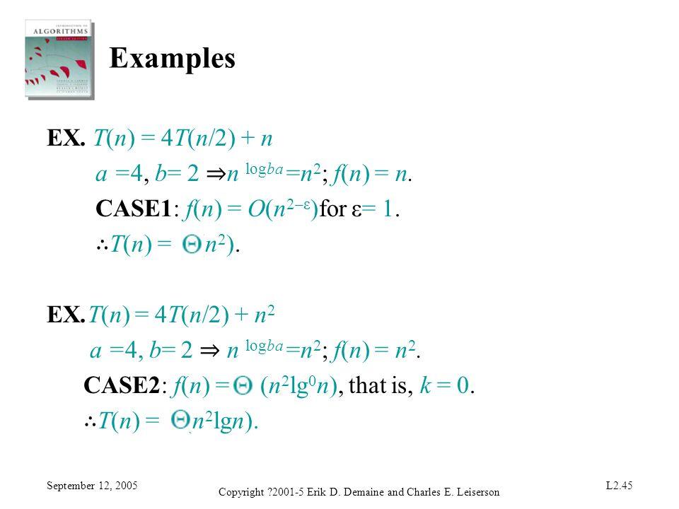 September 12, 2005 Copyright ?2001-5 Erik D. Demaine and Charles E. Leiserson L2.45 Examples EX. T(n) = 4T(n/2) + n a =4, b= 2 n logba =n 2 ; f(n) = n