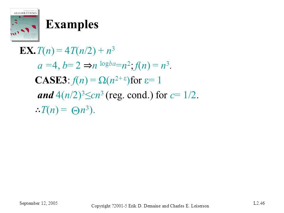 September 12, 2005 Copyright ?2001-5 Erik D. Demaine and Charles E. Leiserson L2.46 Examples EX.T(n) = 4T(n/2) + n 3 a =4, b= 2 n logba =n 2 ; f(n) =