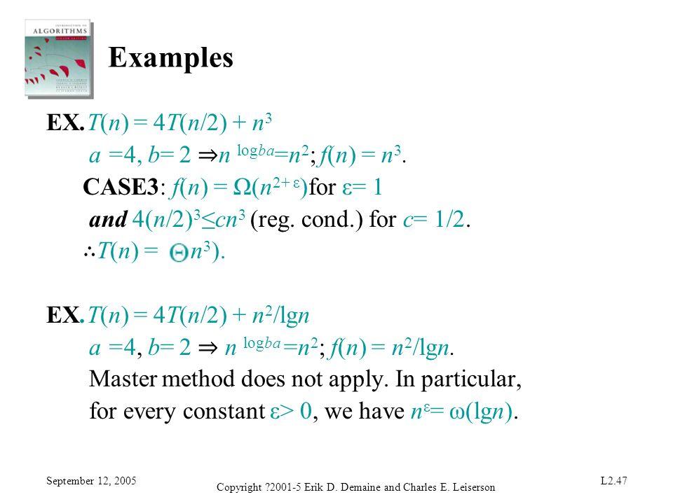 September 12, 2005 Copyright ?2001-5 Erik D. Demaine and Charles E. Leiserson L2.47 Examples EX.T(n) = 4T(n/2) + n 3 a =4, b= 2 n logba =n 2 ; f(n) =