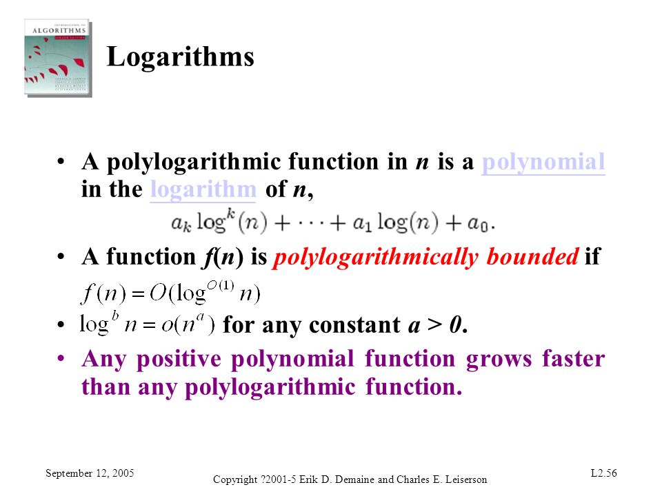 September 12, 2005 Copyright ?2001-5 Erik D. Demaine and Charles E. Leiserson L2.56 Logarithms A polylogarithmic function in n is a polynomial in the