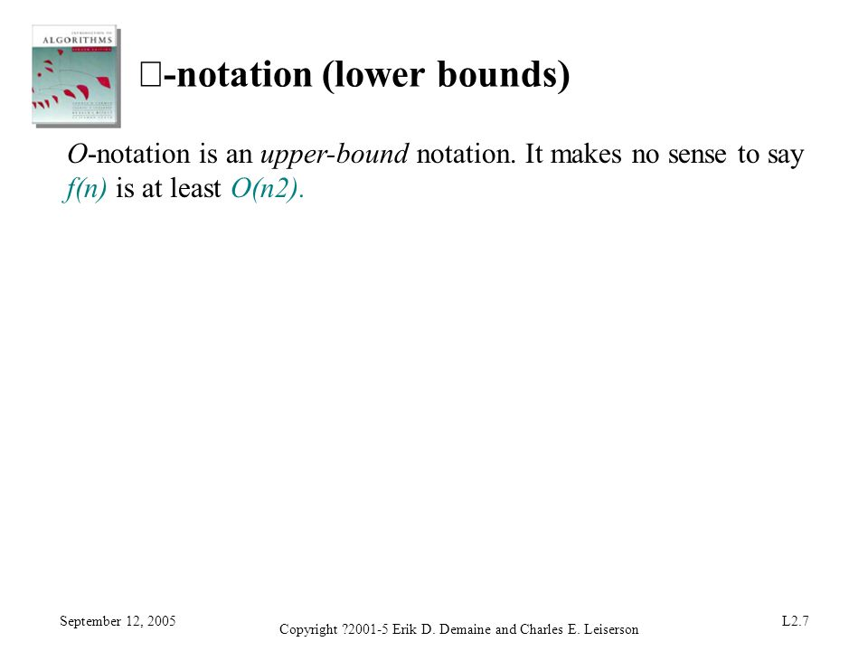 September 12, 2005 Copyright ?2001-5 Erik D. Demaine and Charles E. Leiserson L2.7 -notation (lower bounds) O-notation is an upper-bound notation. It