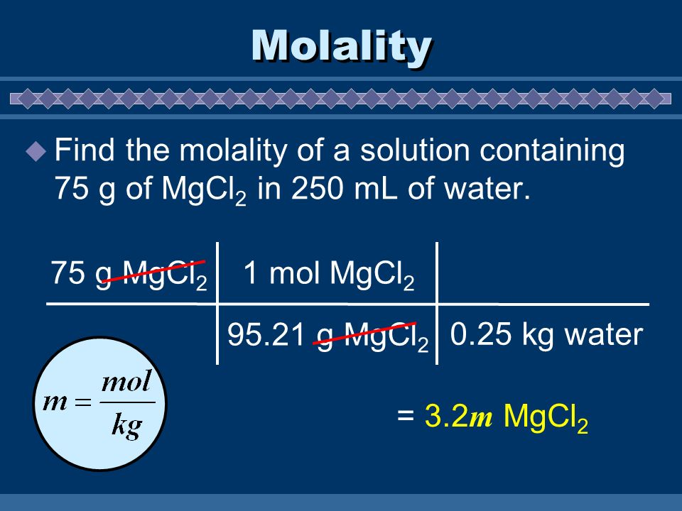 Molality Find the molality of a solution containing 75 g of MgCl 2 in 250 mL of water. 75 g MgCl 2 1 mol MgCl 2 95.21 g MgCl 2 = 3.2 m MgCl 2 0.25 kg