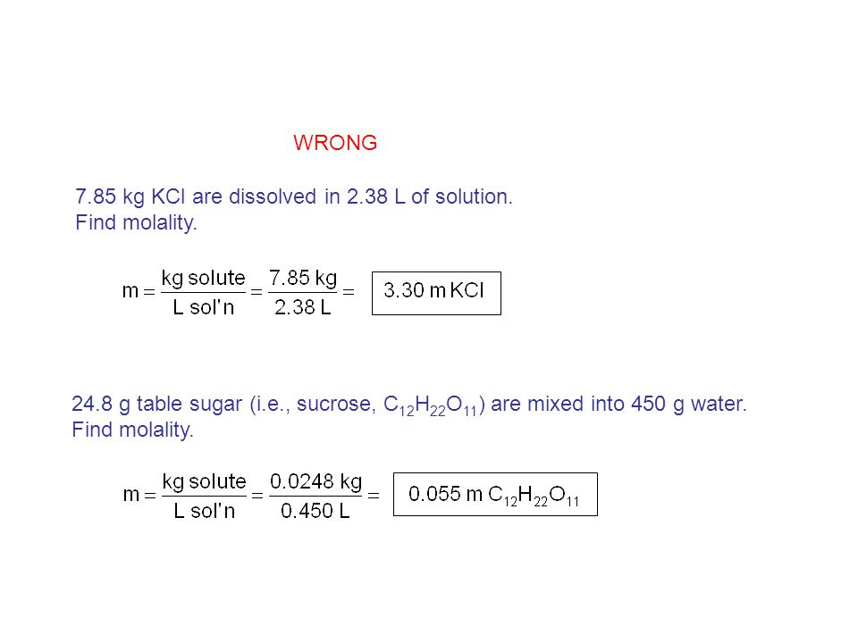 7.85 kg KCl are dissolved in 2.38 L of solution. Find molality. 24.8 g table sugar (i.e., sucrose, C 12 H 22 O 11 ) are mixed into 450 g water. Find m