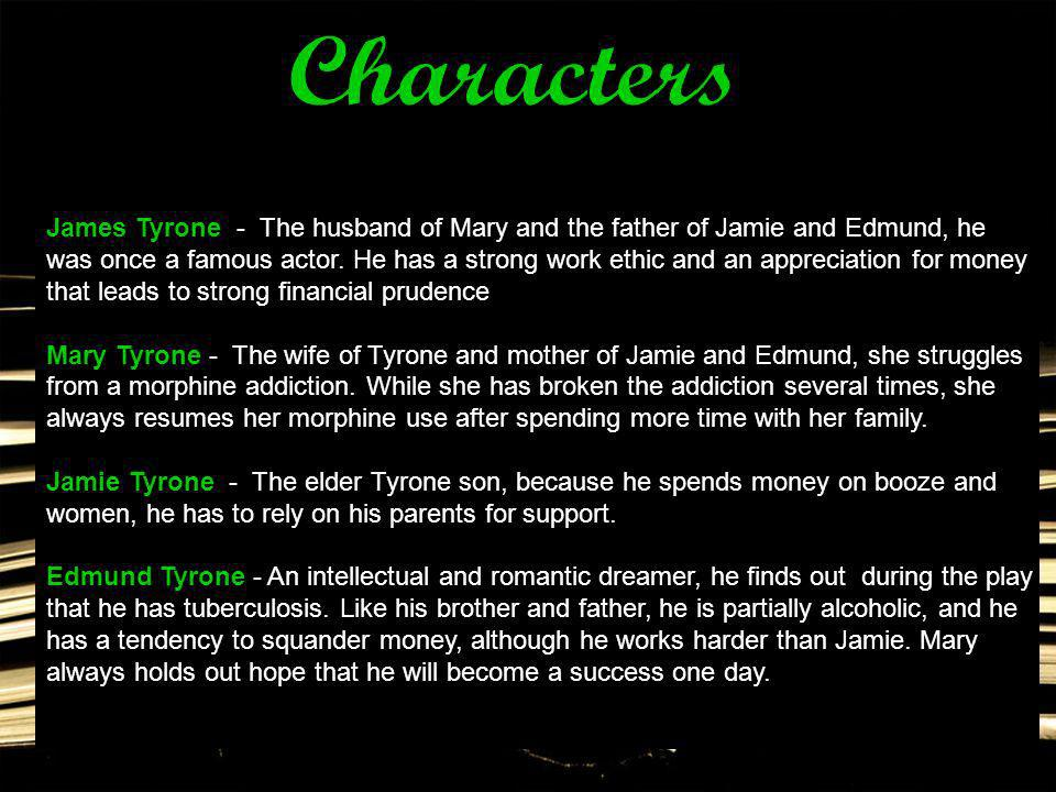 James Tyrone - The husband of Mary and the father of Jamie and Edmund, he was once a famous actor. He has a strong work ethic and an appreciation for