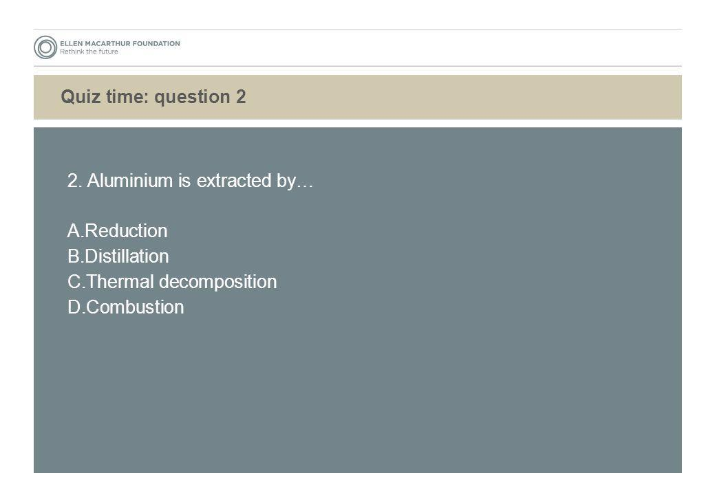 Quiz time: question 2 2. Aluminium is extracted by… A. Reduction B. Distillation C. Thermal decomposition D. Combustion
