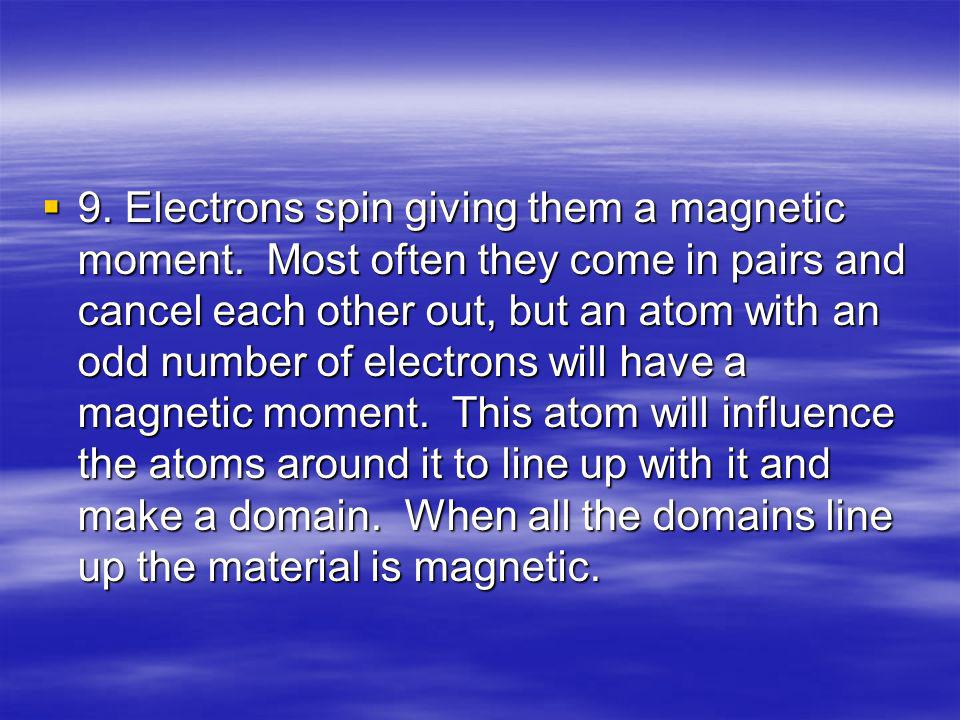 9. Electrons spin giving them a magnetic moment. Most often they come in pairs and cancel each other out, but an atom with an odd number of electrons