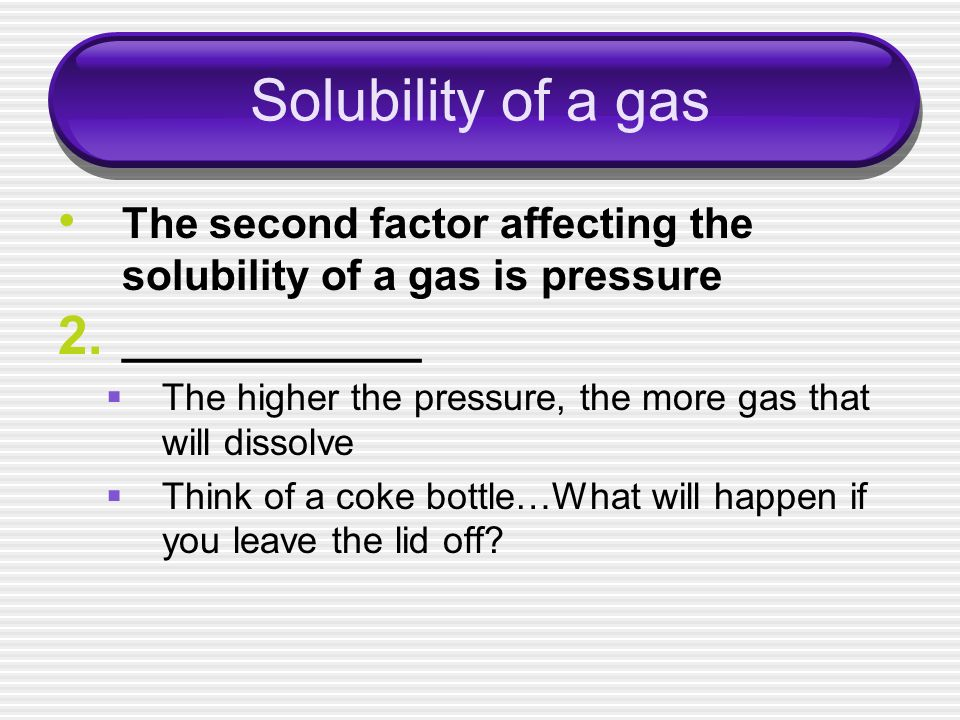Solubility of a gas The second factor affecting the solubility of a gas is pressure 2. ____________ The higher the pressure, the more gas that will di