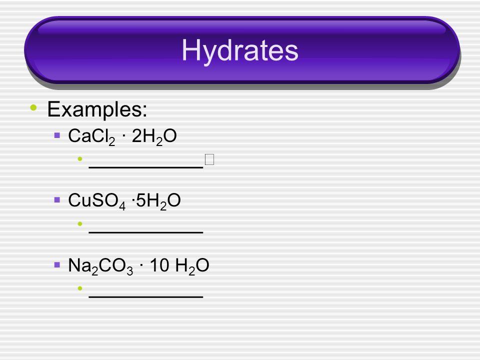 Hydrates Examples: CaCl 2 · 2H 2 O ____________ CuSO 4 ·5H 2 O ____________ Na 2 CO 3 · 10 H 2 O ____________