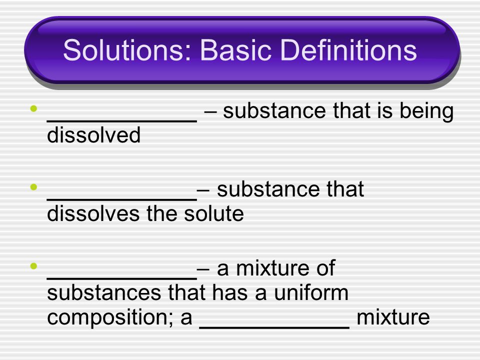 Solutions: Basic Definitions ____________ – substance that is being dissolved ____________– substance that dissolves the solute ____________– a mixtur