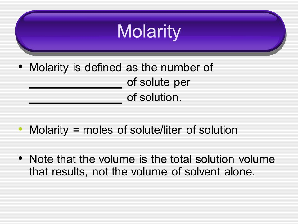 Molarity Molarity is defined as the number of ____________ of solute per ____________ of solution. Molarity = moles of solute/liter of solution Note t