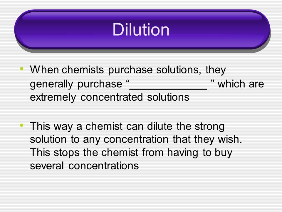 Dilution When chemists purchase solutions, they generally purchase ____________ which are extremely concentrated solutions This way a chemist can dilu