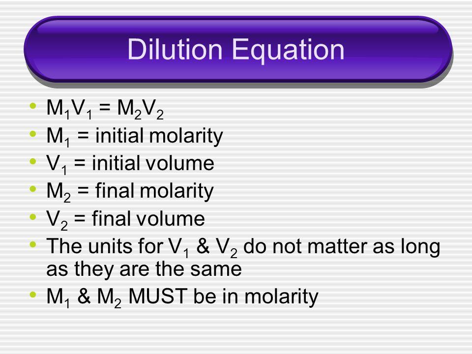 Dilution Equation M 1 V 1 = M 2 V 2 M 1 = initial molarity V 1 = initial volume M 2 = final molarity V 2 = final volume The units for V 1 & V 2 do not