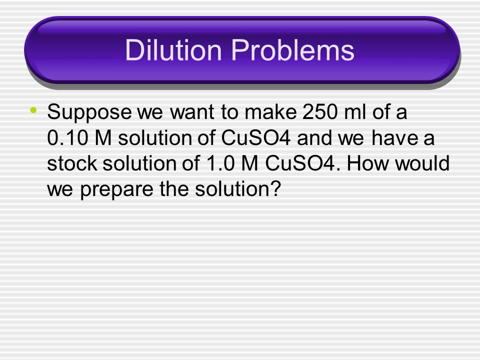 Dilution Problems Suppose we want to make 250 ml of a 0.10 M solution of CuSO4 and we have a stock solution of 1.0 M CuSO4. How would we prepare the s