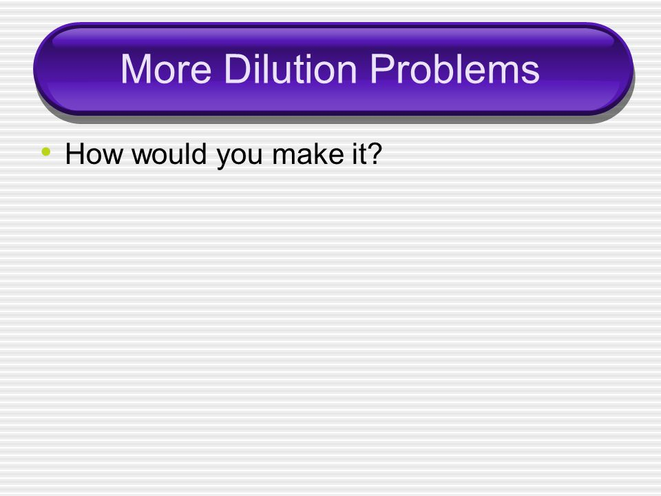More Dilution Problems How would you make it?