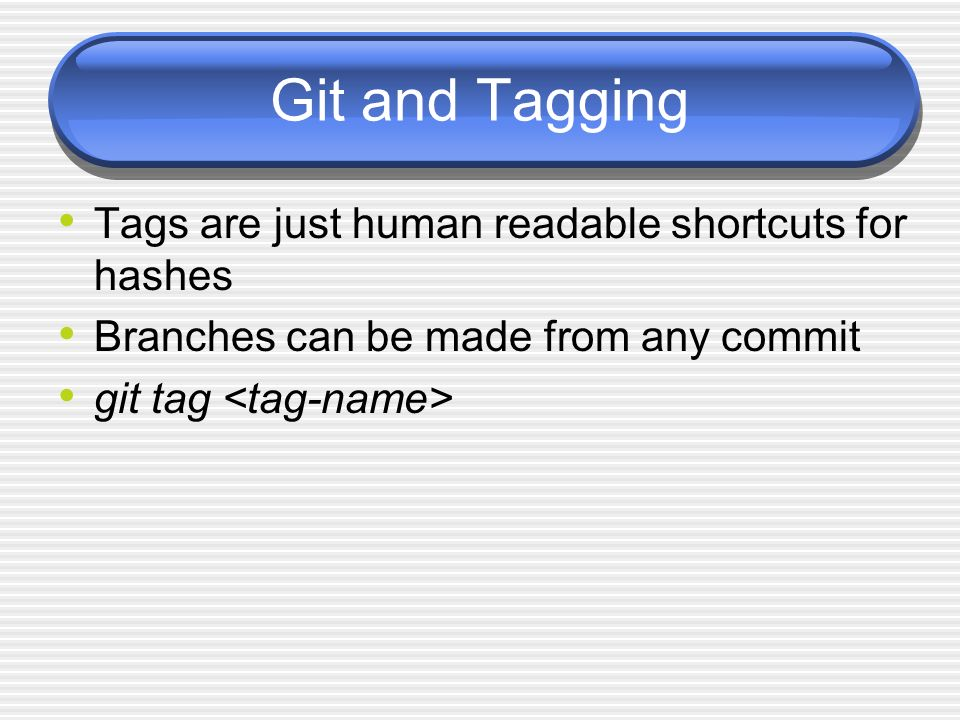 Git and Tagging Tags are just human readable shortcuts for hashes Branches can be made from any commit git tag