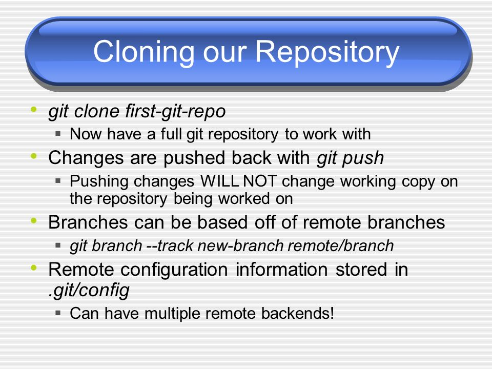 Cloning our Repository git clone first-git-repo Now have a full git repository to work with Changes are pushed back with git push Pushing changes WILL NOT change working copy on the repository being worked on Branches can be based off of remote branches git branch --track new-branch remote/branch Remote configuration information stored in.git/config Can have multiple remote backends!