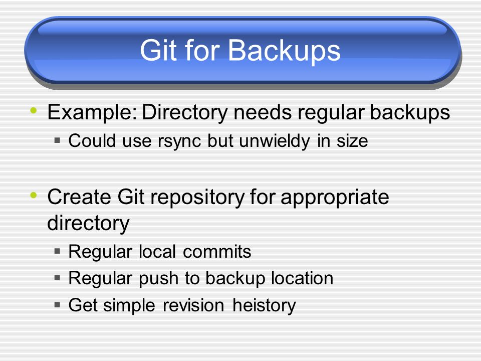 Git for Backups Example: Directory needs regular backups Could use rsync but unwieldy in size Create Git repository for appropriate directory Regular local commits Regular push to backup location Get simple revision heistory
