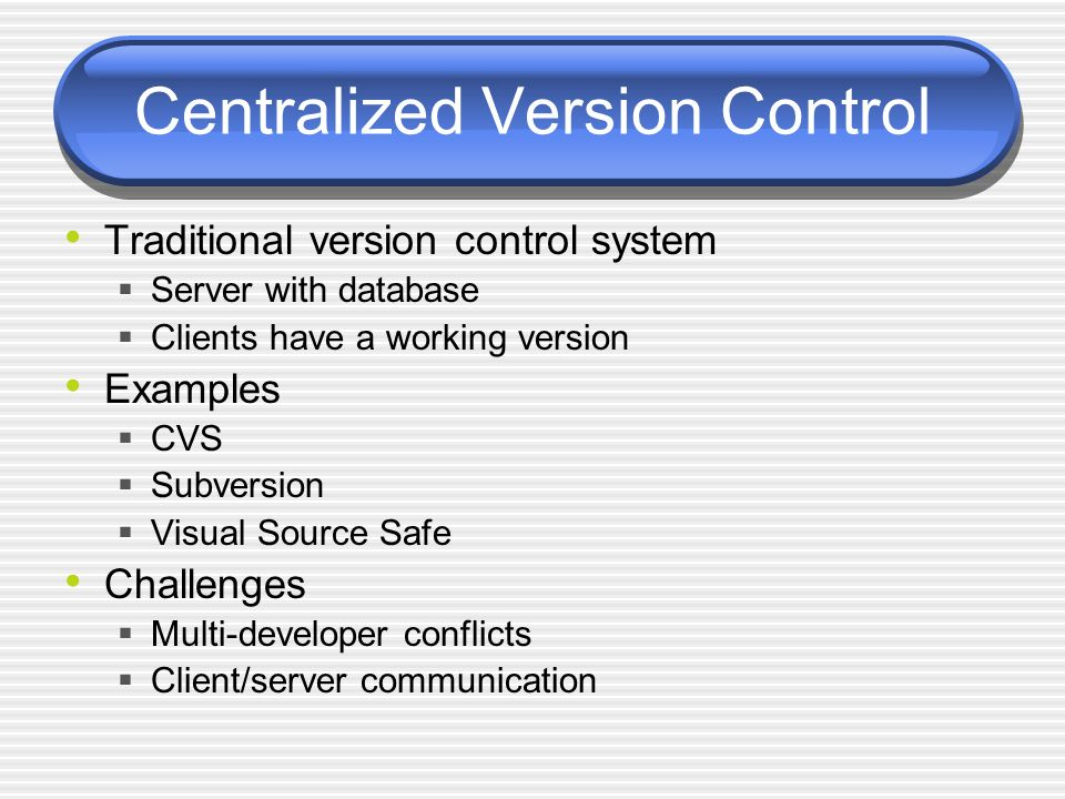 Centralized Version Control Traditional version control system Server with database Clients have a working version Examples CVS Subversion Visual Source Safe Challenges Multi-developer conflicts Client/server communication