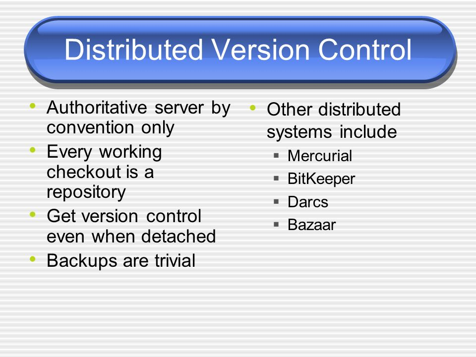 Distributed Version Control Authoritative server by convention only Every working checkout is a repository Get version control even when detached Backups are trivial Other distributed systems include Mercurial BitKeeper Darcs Bazaar