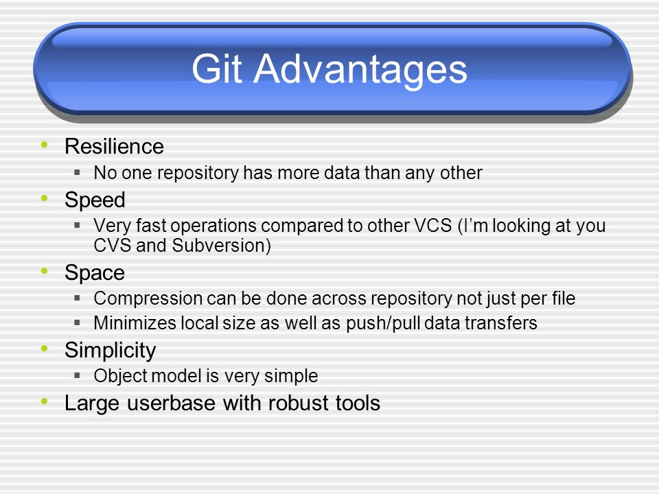 Git Advantages Resilience No one repository has more data than any other Speed Very fast operations compared to other VCS (Im looking at you CVS and Subversion) Space Compression can be done across repository not just per file Minimizes local size as well as push/pull data transfers Simplicity Object model is very simple Large userbase with robust tools