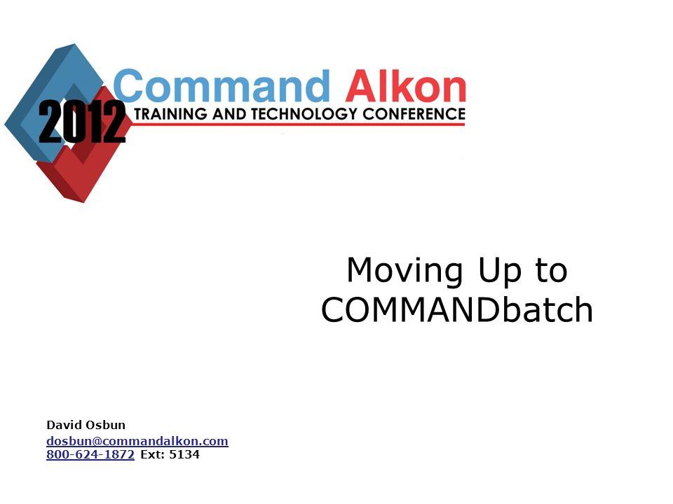 Moving Up to COMMANDbatch David Osbun dosbun@commandalkon.com 800-624-1872dosbun@commandalkon.com 800-624-1872 Ext: 5134
