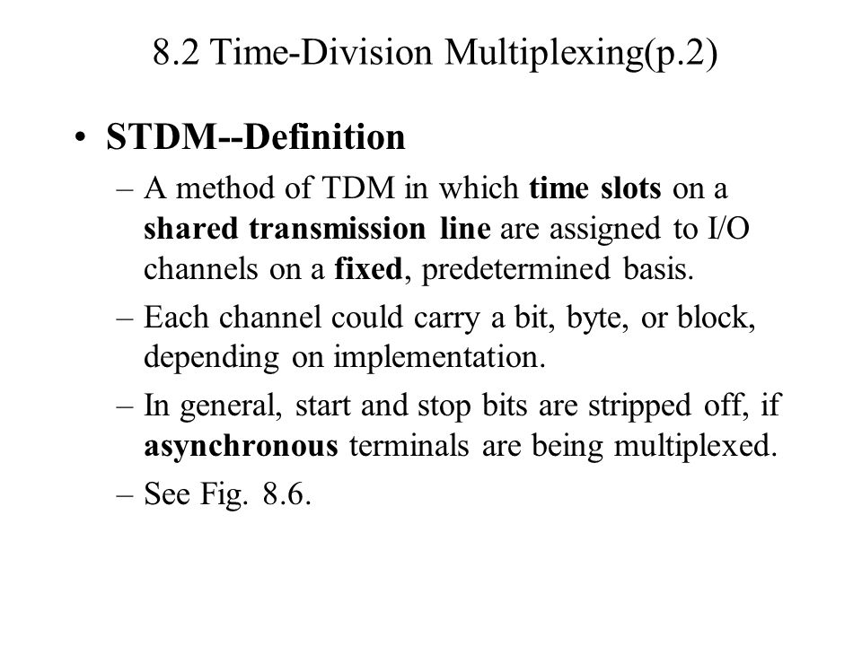 8.2 Time-Division Multiplexing(p.2) STDM--Definition –A method of TDM in which time slots on a shared transmission line are assigned to I/O channels on a fixed, predetermined basis.