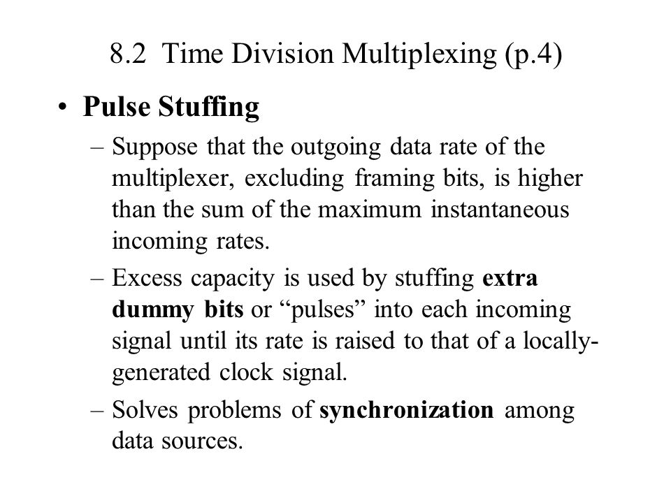 8.2 Time Division Multiplexing (p.4) Pulse Stuffing –Suppose that the outgoing data rate of the multiplexer, excluding framing bits, is higher than the sum of the maximum instantaneous incoming rates.