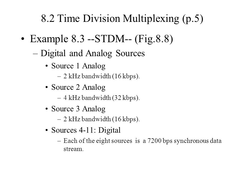 8.2 Time Division Multiplexing (p.5) Example 8.3 --STDM-- (Fig.8.8) –Digital and Analog Sources Source 1 Analog –2 kHz bandwidth (16 kbps).