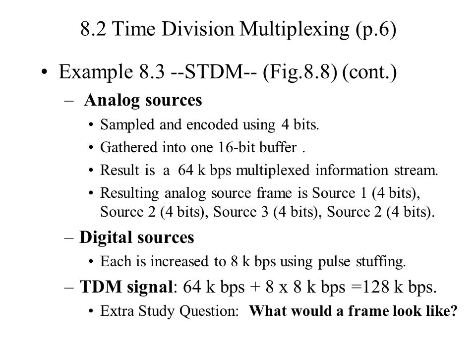 8.2 Time Division Multiplexing (p.6) Example 8.3 --STDM-- (Fig.8.8) (cont.) – Analog sources Sampled and encoded using 4 bits.