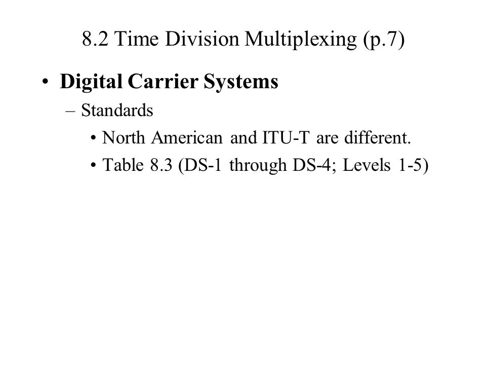 8.2 Time Division Multiplexing (p.7) Digital Carrier Systems –Standards North American and ITU-T are different.