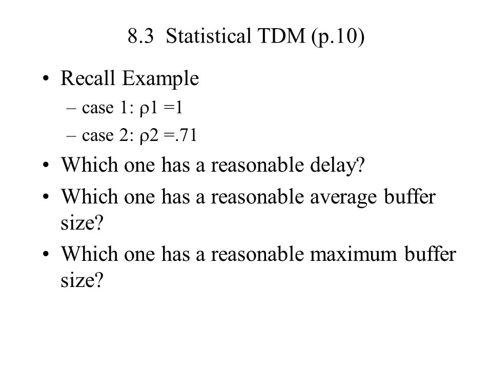 8.3 Statistical TDM (p.10) Recall Example –case 1: 1 =1 –case 2: 2 =.71 Which one has a reasonable delay? Which one has a reasonable average buffer si