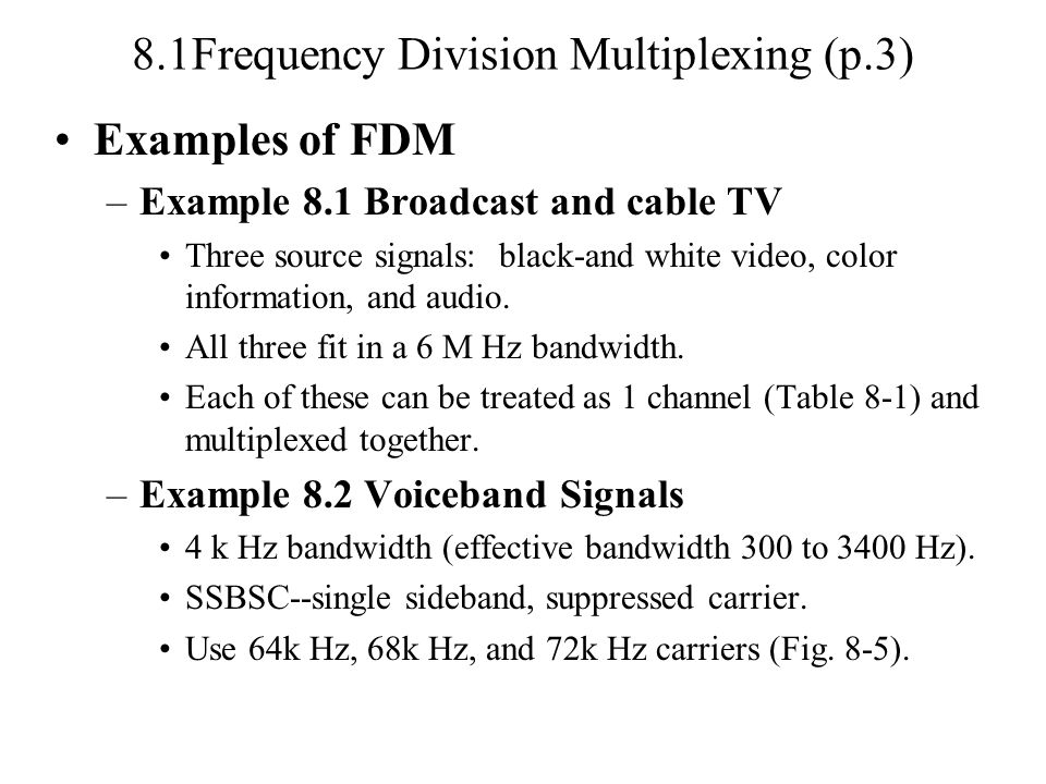 8.1Frequency Division Multiplexing (p.3) Examples of FDM –Example 8.1 Broadcast and cable TV Three source signals: black-and white video, color information, and audio.