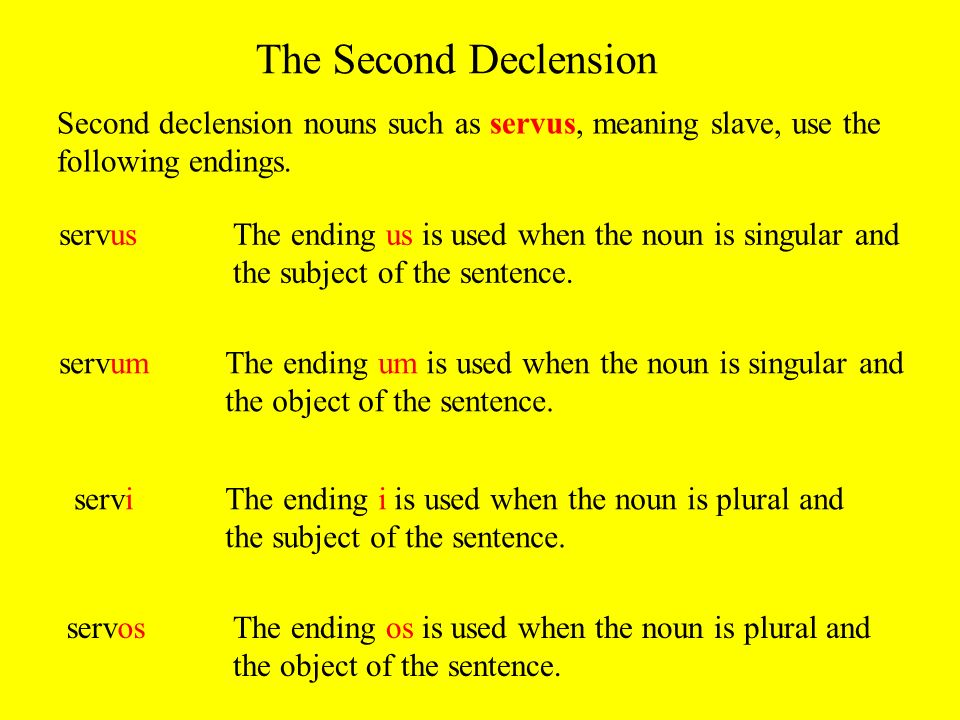 The Second Declension Second declension nouns such as servus, meaning slave, use the following endings. servusThe ending us is used when the noun is s