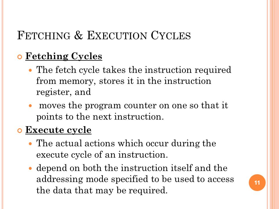 F ETCHING & E XECUTION C YCLES Fetching Cycles The fetch cycle takes the instruction required from memory, stores it in the instruction register, and