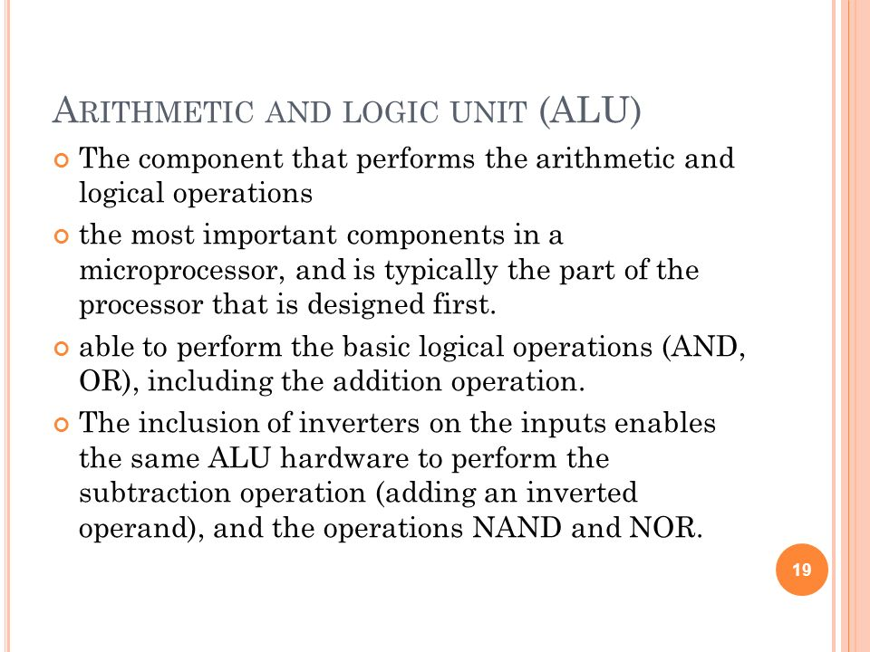 A RITHMETIC AND LOGIC UNIT (ALU) The component that performs the arithmetic and logical operations the most important components in a microprocessor,
