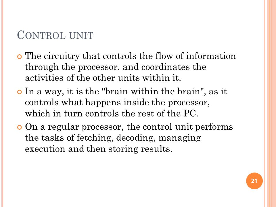 C ONTROL UNIT The circuitry that controls the flow of information through the processor, and coordinates the activities of the other units within it.