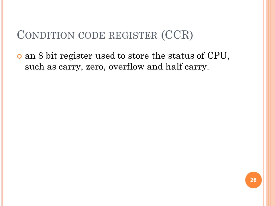 C ONDITION CODE REGISTER (CCR) an 8 bit register used to store the status of CPU, such as carry, zero, overflow and half carry. 26