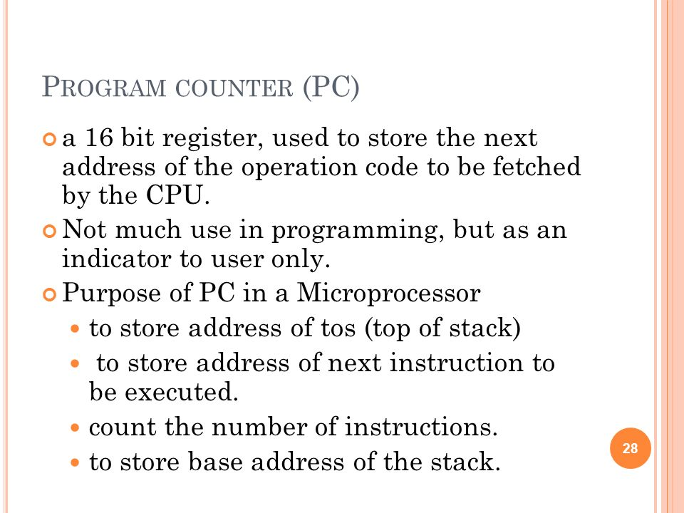 P ROGRAM COUNTER (PC) a 16 bit register, used to store the next address of the operation code to be fetched by the CPU. Not much use in programming, b