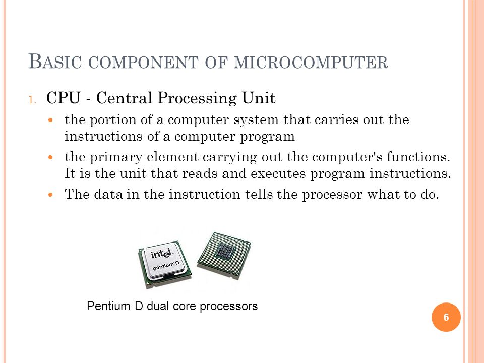 B ASIC COMPONENT OF MICROCOMPUTER 1. CPU - Central Processing Unit the portion of a computer system that carries out the instructions of a computer pr